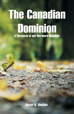 The Canadian Dominion: A Chronicle of Our Northern Neighbor - Skelton, Oscar D