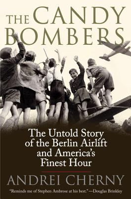 The Candy Bombers: The Untold Story of the Berlin Airlift and America's Finest Hour - Cherny, Andrei