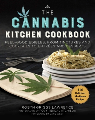 The Cannabis Kitchen Cookbook: Feel-Good Edibles, from Tinctures and Cocktails to Entrées and Desserts - Lawrence, Robyn Griggs, and Atchison, Povy Kendal (Photographer), and West, Jane (Foreword by)