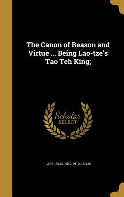 The Canon of Reason and Virtue ... Being Lao-Tze's Tao Teh King; - Laozi (Creator), and Carus, Paul 1852-1919