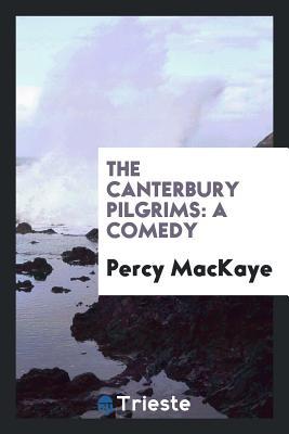 The Canterbury Pilgrims: A Comedy - Mackaye, Percy