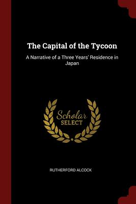 The Capital of the Tycoon: A Narrative of a Three Years' Residence in Japan - Alcock, Rutherford, Sir