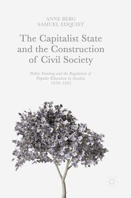The Capitalist State and the Construction of Civil Society: Public Funding and the Regulation of Popular Education in Sweden, 1870-1991 - Berg, Anne, and Edquist, Samuel
