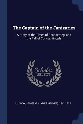 The Captain of the Janizaries: A Story of the Times of Scanderbeg, and the Fall of Constantinople - Ludlow, James M (James Meeker) 1841-19 (Creator)