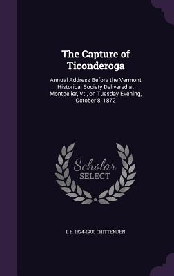 The Capture of Ticonderoga: Annual Address Before the Vermont Historical Society Delivered at Montpelier, VT., on Tuesday Evening, October 8, 1872 - Chittenden, L E 1824-1900