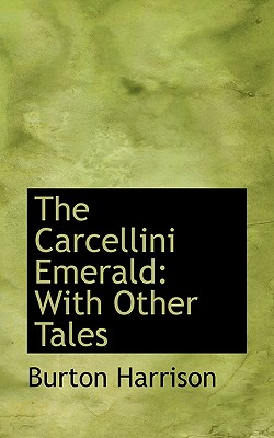 The Carcellini Emerald: With Other Tales - Harrison, Burton, Mrs.