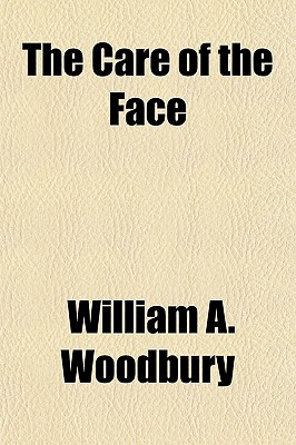The Care of the Face: How to Have Clear, Healthy Skin and How to Eradicate Blemishes of Face and Features (1915) - Woodbury, William A