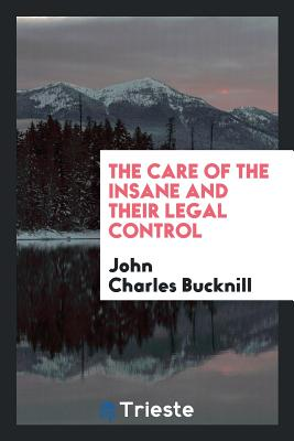 The Care of the Insane and Their Legal Control - Bucknill, John Charles, Sir