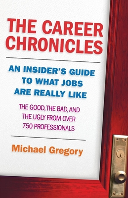 The Career Chronicles: An Insider's Guide to What Jobs Are Really Like - The Good, the Bad, and the Ugly from Over 750 Professionals - Gregory, Michael
