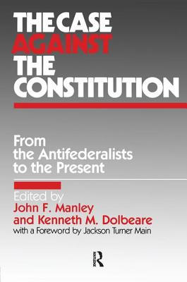The Case Against the Constitution - Manley, John F, and Dolbeare, Kenneth M