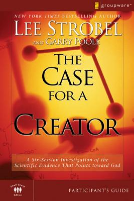 The Case for a Creator: A Six-Session Investigation of the Scientific Evidence That Points Toward God - Strobel, Lee, and Poole, Garry
