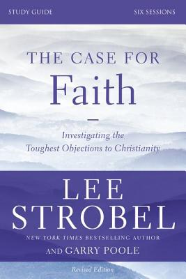 The Case for Faith, Study Guide: Investigating the Toughest Objections to Christianity - Strobel, Lee, and Poole, Garry D