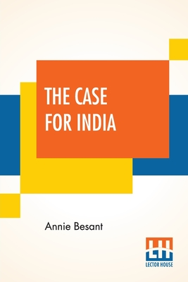 The Case For India: The Presidential Address Delivered By Annie Besant At The Thirty-Second Indian National Congress Held At Calcutta 26th December 1917 - Besant, Annie
