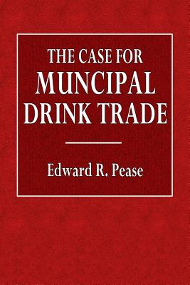 The Case for Municipal Drink Trade - Pease, Edward R