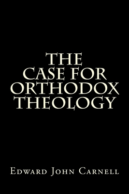 The Case for Orthodox Theology - Carnell, Edward John