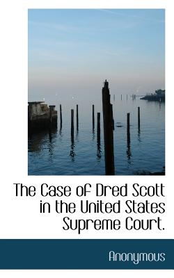 The Case of Dred Scott in the United States Supreme Court. - Anonymous