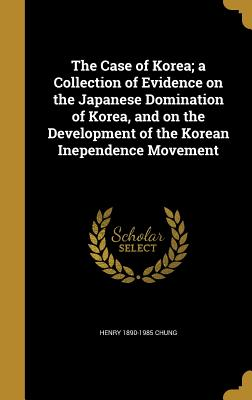 The Case of Korea; A Collection of Evidence on the Japanese Domination of Korea, and on the Development of the Korean Inependence Movement - Chung, Henry 1890-1985