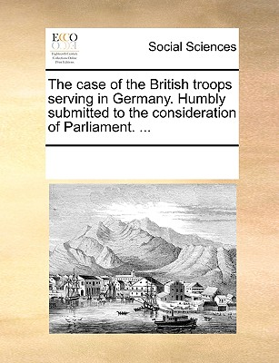 The Case of the British Troops Serving in Germany. Humbly Submitted to the Consideration of Parliament. ... the Second Edition. - Multiple Contributors