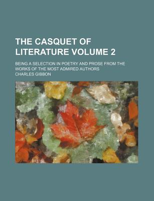 The Casquet of Literature Volume 2; Being a Selection in Poetry and Prose from the Works of the Most Admired Authors - Gibbon, Charles
