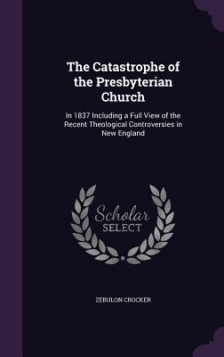 The Catastrophe of the Presbyterian Church: In 1837 Including a Full View of the Recent Theological Controversies in New England - Crocker, Zebulon