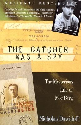The Catcher Was a Spy: The Mysterious Life of Moe Berg - Dawidoff, Nicholas