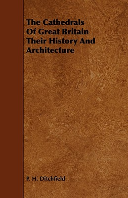 The Cathedrals of Great Britain Their History and Architecture - Ditchfield, P H