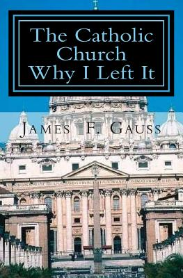 The Catholic Church, Why I Left It: Second Edition - Gauss, James F, PhD