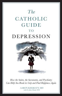 The Catholic Guide to Depression: How the Saints, the Sacraments, and Psychiatry Can Help You Break Its Grip and Find Happiness Again - Kheriaty, Aaron, and Cihak, John