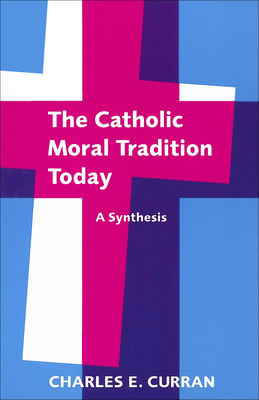 The Catholic Moral Tradition Today: A Synthesis - Curran, Charles E