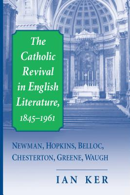 The Catholic Revival in English Literature,1845-1961: Newman, Hopkins, Belloc, Chesterton, Greene, Waugh - Ker, Ian
