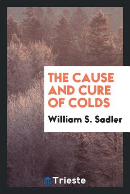 The Cause and Cure of Colds - Sadler, William S