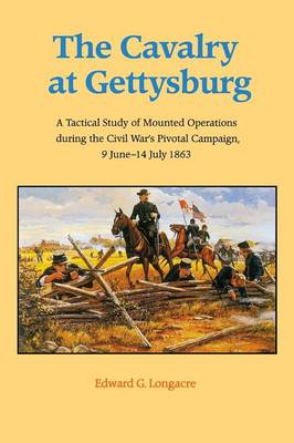 The Cavalry at Gettysburg: A Tactical Study of Mounted Operations During the Civil War's Pivotal Campaign, 9 June-14 July 1863 - Longacre, Edward G