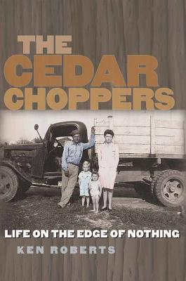 The Cedar Choppers: Life on the Edge of Nothing - Roberts, Ken