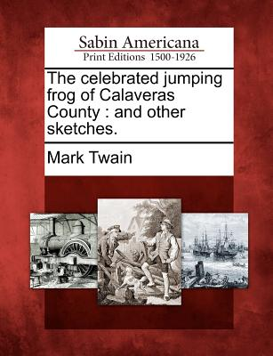 The Celebrated Jumping Frog of Calaveras County: And Other Sketches. - Twain, Mark