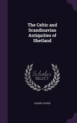 The Celtic and Scandinavian Antiquities of Shetland - Goudie, Gilbert