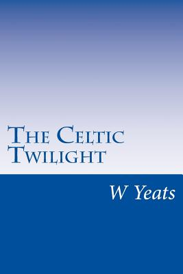 The Celtic Twilight - Yeats, W B