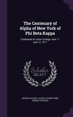 The Centenary of Alpha of New York of Phi Beta Kappa: Celebrated at Union College June 11 and 12, 1917 - Phi Beta Kappa Alpha of New York (Union (Creator)