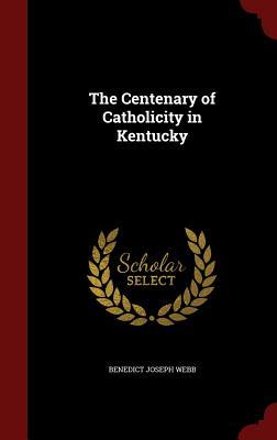 The Centenary of Catholicity in Kentucky - Webb, Benedict Joseph
