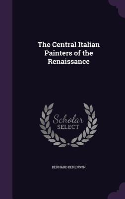 The Central Italian Painters of the Renaissance - Berenson, Bernard