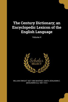 The Century Dictionary; An Encyclopedic Lexicon of the English Language; Volume 4 - Whitney, William Dwight 1827-1894, and Smith, Benjamin E (Benjamin Eli) 1857- (Creator)