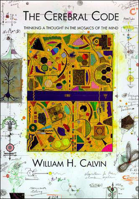 The Cerebral Code: Thinking a Thought in the Mosaics of the Mind - Calvin, William H