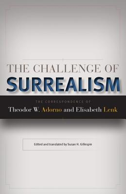 The Challenge of Surrealism: The Correspondence of Theodor W. Adorno and Elisabeth Lenk - Lenk, Elisabeth, and Adorno, Theodor W Adorno, and Gillespie, Susan H (Translated by)