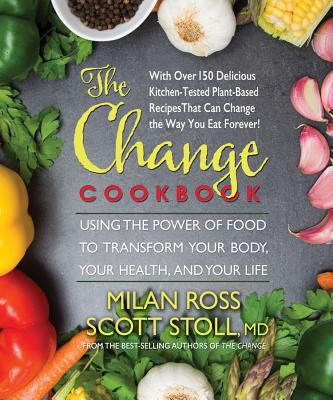 The Change Cookbook: Using the Power of Food to Transform Your Body, Your Health, and Your Life - Ross, Milan, and Stoll, Scott, MD