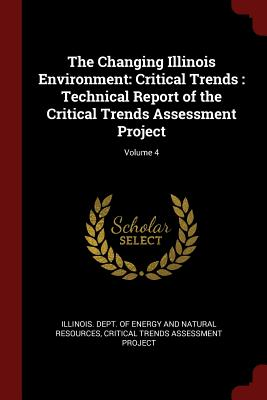 The Changing Illinois Environment: Critical Trends: Technical Report of the Critical Trends Assessment Project; Volume 4 - Illinois Dept of Energy and Natural Re (Creator), and Critical Trends Assessment Project (Creator)