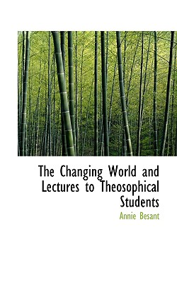 The Changing World and Lectures to Theosophical Students - Besant, Annie Wood