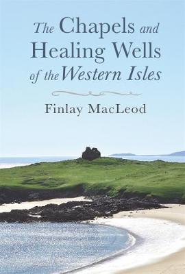 The Chapels and Healings Wells of the Western Isles - MacLeod, Finlay