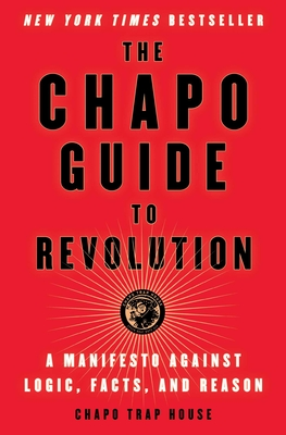 The Chapo Guide to Revolution: A Manifesto Against Logic, Facts, and Reason - Trap House, Chapo, and Biederman, Felix, and Christman, Matt