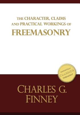 The Character, Claims and Practical Workings of Freemasonry: The Classic Guide on Freemasons and Christianity - Finney, Charles
