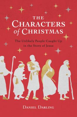 The Characters of Christmas: The Unlikely People Caught Up in the Story of Jesus - Darling, Daniel