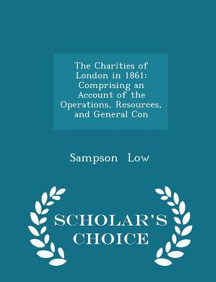 The Charities of London in 1861: Comprising an Account of the Operations, Resources, and General Con - Scholar's Choice Edition - Low, Sampson, Jr.